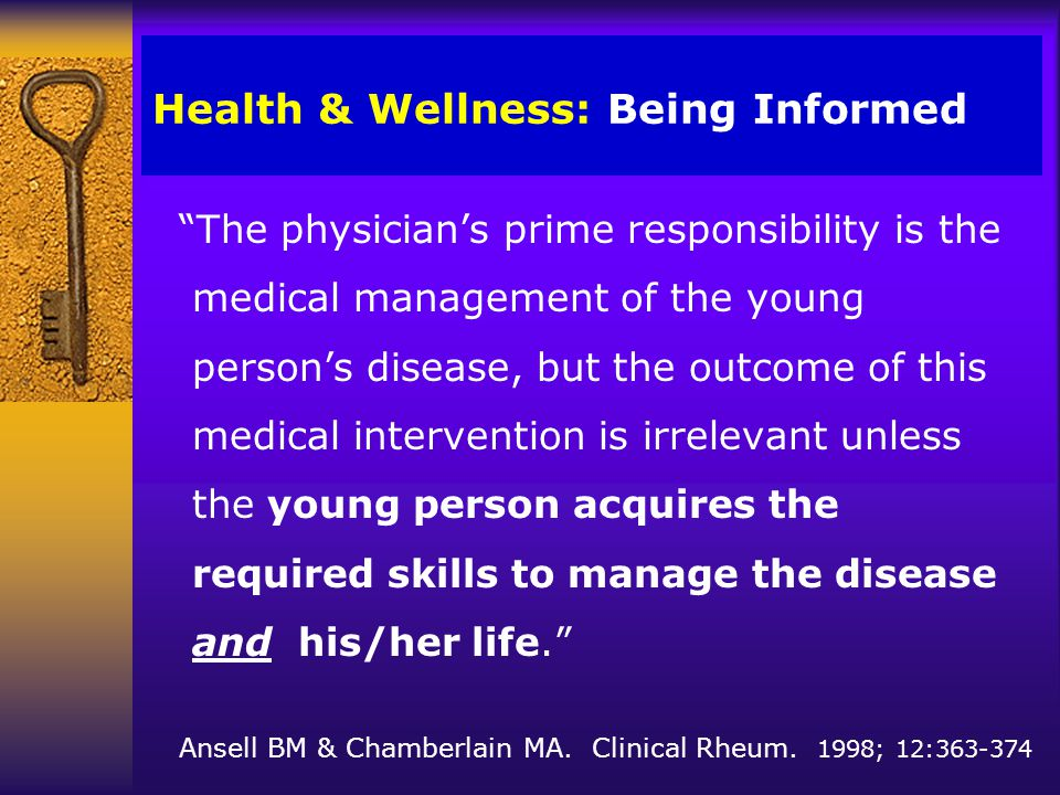 Health & Wellness: Being Informed The physician's prime responsibility is the medical management of the young person's disease, but the outcome of this medical intervention is irrelevant unless the young person acquires the required skills to manage the disease and his/her life. Ansell BM & Chamberlain MA.