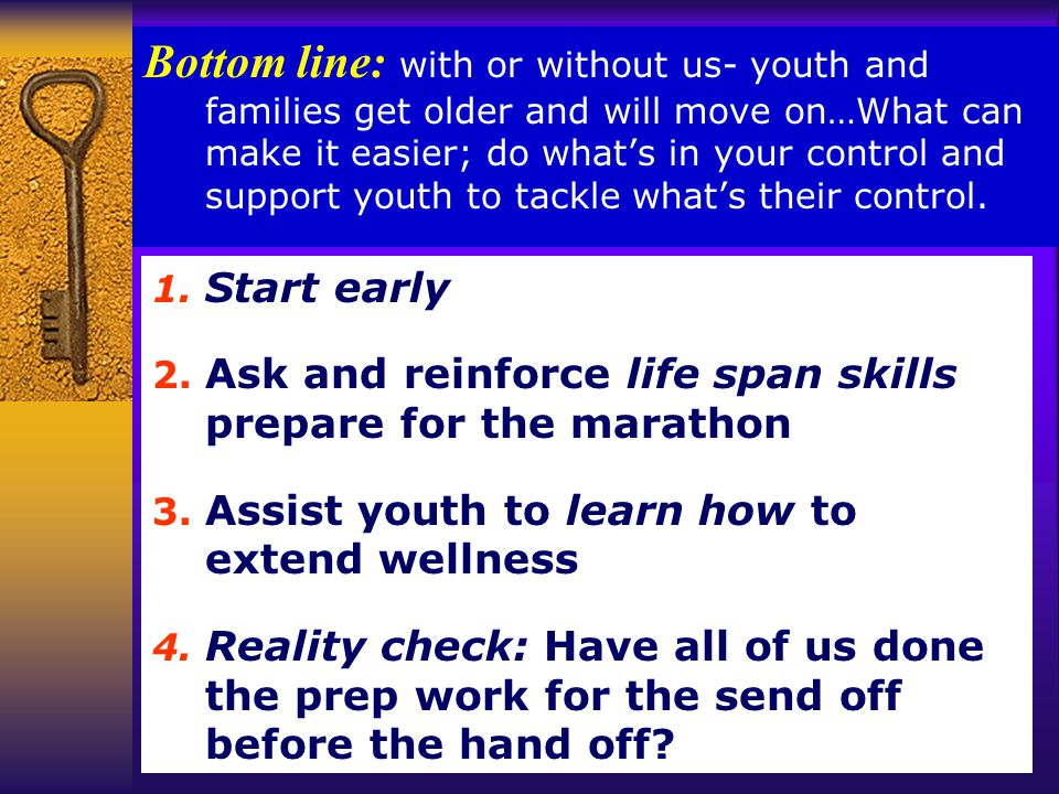 Bottom line: with or without us- youth and families get older and will move on…What can make it easier; do what's in your control and support youth to tackle what's their control.