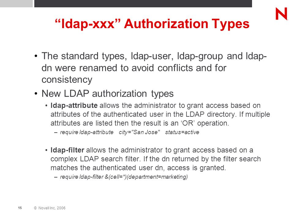 © Novell Inc, 2006 15 ldap-xxx Authorization Types The standard types, ldap-user, ldap-group and ldap- dn were renamed to avoid conflicts and for consistency New LDAP authorization types ldap-attribute allows the administrator to grant access based on attributes of the authenticated user in the LDAP directory.