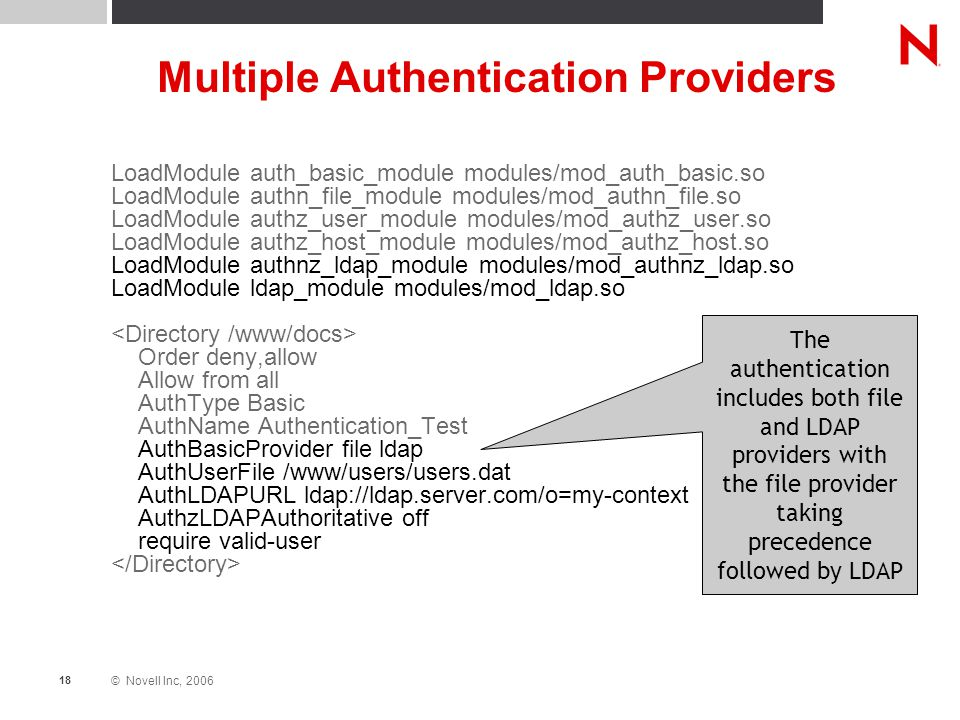 © Novell Inc, 2006 18 Multiple Authentication Providers LoadModule auth_basic_module modules/mod_auth_basic.so LoadModule authn_file_module modules/mod_authn_file.so LoadModule authz_user_module modules/mod_authz_user.so LoadModule authz_host_module modules/mod_authz_host.so LoadModule authnz_ldap_module modules/mod_authnz_ldap.so LoadModule ldap_module modules/mod_ldap.so Order deny,allow Allow from all AuthType Basic AuthName Authentication_Test AuthBasicProvider file ldap AuthUserFile /www/users/users.dat AuthLDAPURL ldap://ldap.server.com/o=my-context AuthzLDAPAuthoritative off require valid-user The authentication includes both file and LDAP providers with the file provider taking precedence followed by LDAP