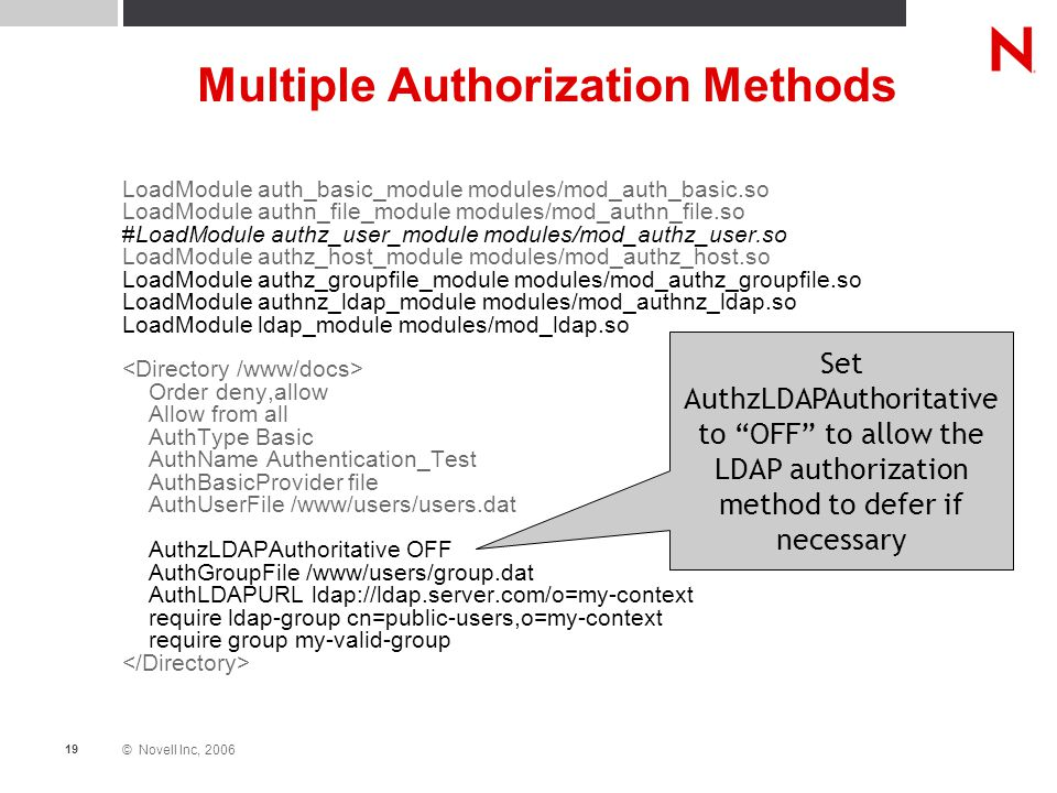 © Novell Inc, 2006 19 Multiple Authorization Methods LoadModule auth_basic_module modules/mod_auth_basic.so LoadModule authn_file_module modules/mod_authn_file.so #LoadModule authz_user_module modules/mod_authz_user.so LoadModule authz_host_module modules/mod_authz_host.so LoadModule authz_groupfile_module modules/mod_authz_groupfile.so LoadModule authnz_ldap_module modules/mod_authnz_ldap.so LoadModule ldap_module modules/mod_ldap.so Order deny,allow Allow from all AuthType Basic AuthName Authentication_Test AuthBasicProvider file AuthUserFile /www/users/users.dat AuthzLDAPAuthoritative OFF AuthGroupFile /www/users/group.dat AuthLDAPURL ldap://ldap.server.com/o=my-context require ldap-group cn=public-users,o=my-context require group my-valid-group Set AuthzLDAPAuthoritative to OFF to allow the LDAP authorization method to defer if necessary