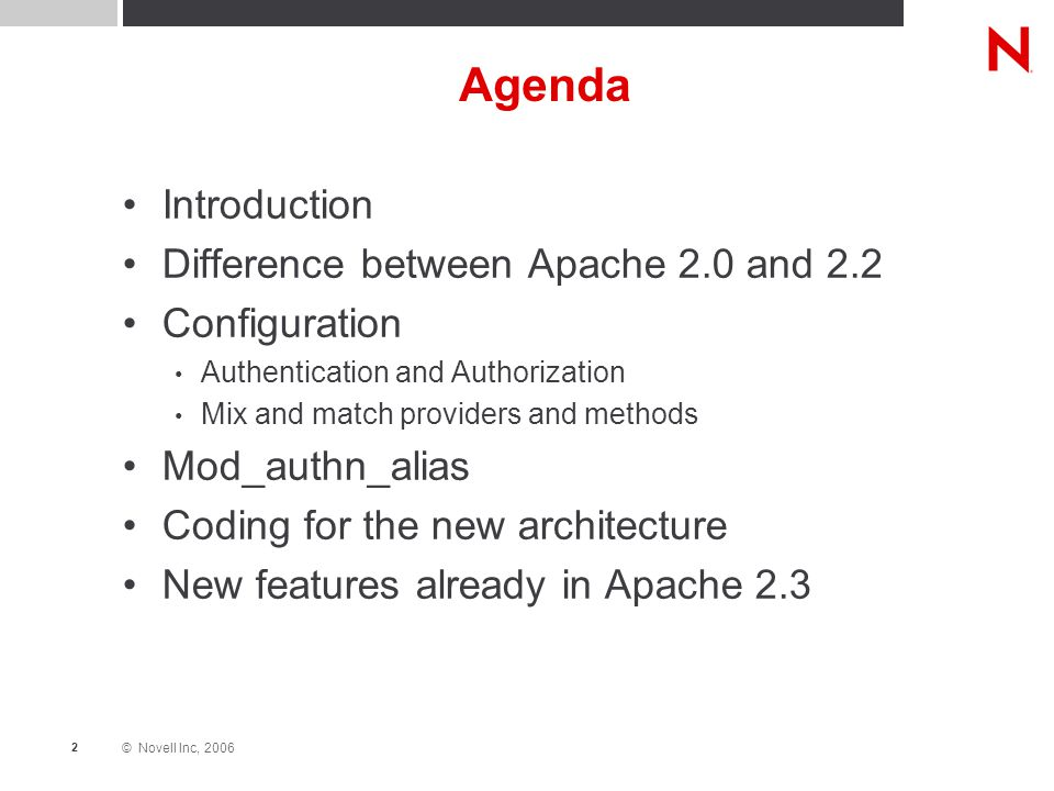 © Novell Inc, 2006 2 Agenda Introduction Difference between Apache 2.0 and 2.2 Configuration Authentication and Authorization Mix and match providers and methods Mod_authn_alias Coding for the new architecture New features already in Apache 2.3