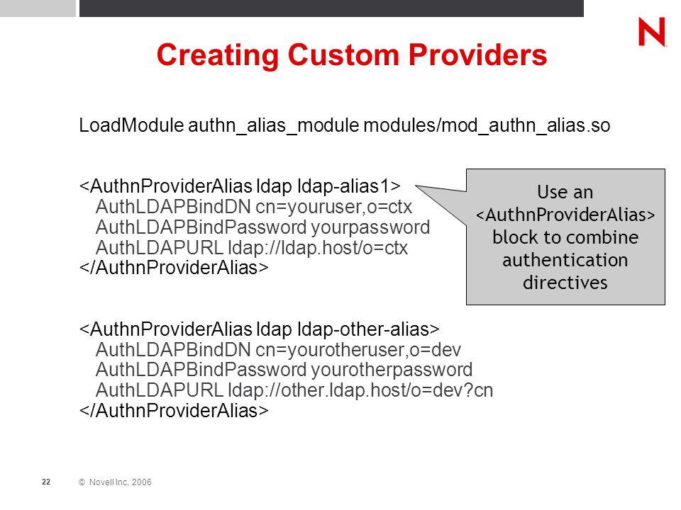 © Novell Inc, 2006 22 Creating Custom Providers LoadModule authn_alias_module modules/mod_authn_alias.so AuthLDAPBindDN cn=youruser,o=ctx AuthLDAPBind