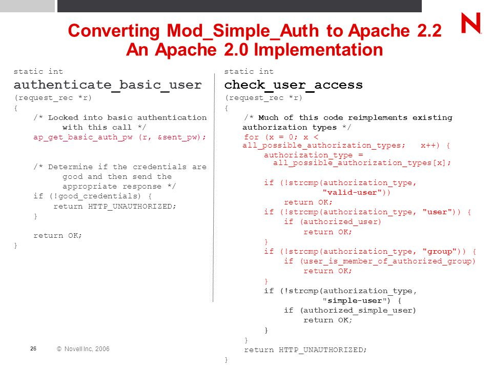 © Novell Inc, 2006 26 Converting Mod_Simple_Auth to Apache 2.2 An Apache 2.0 Implementation static int authenticate_basic_user (request_rec *r) { /* Locked into basic authentication with this call */ ap_get_basic_auth_pw (r, &sent_pw); /* Determine if the credentials are good and then send the appropriate response */ if (!good_credentials) { return HTTP_UNAUTHORIZED; } return OK; } static int check_user_access (request_rec *r) { /* Much of this code reimplements existing authorization types */ for (x = 0; x < all_possible_authorization_types; x++) { authorization_type = all_possible_authorization_types[x]; if (!strcmp(authorization_type, valid-user )) return OK; if (!strcmp(authorization_type, user )) { if (authorized_user) return OK; } if (!strcmp(authorization_type, group )) { if (user_is_member_of_authorized_group) return OK; } if (!strcmp(authorization_type, simple-user ) { if (authorized_simple_user) return OK; } return HTTP_UNAUTHORIZED; }