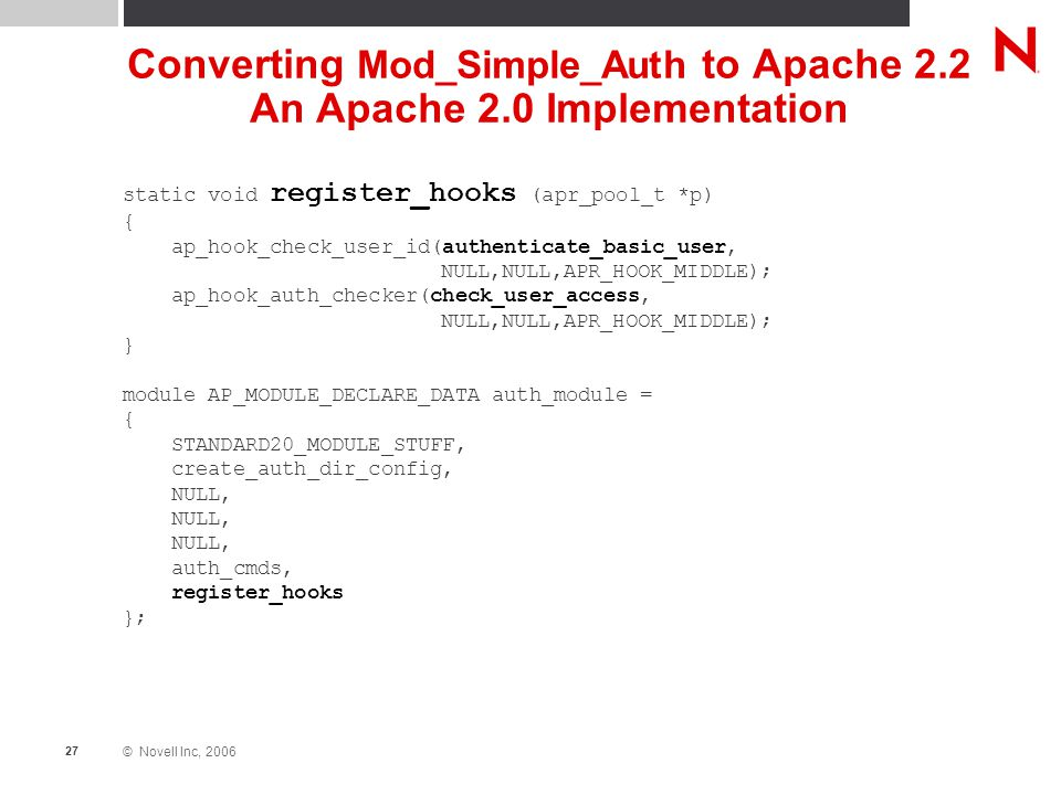 © Novell Inc, 2006 27 Converting Mod_Simple_Auth to Apache 2.2 An Apache 2.0 Implementation static void register_hooks (apr_pool_t *p) { ap_hook_check_user_id(authenticate_basic_user, NULL,NULL,APR_HOOK_MIDDLE); ap_hook_auth_checker(check_user_access, NULL,NULL,APR_HOOK_MIDDLE); } module AP_MODULE_DECLARE_DATA auth_module = { STANDARD20_MODULE_STUFF, create_auth_dir_config, NULL, auth_cmds, register_hooks };