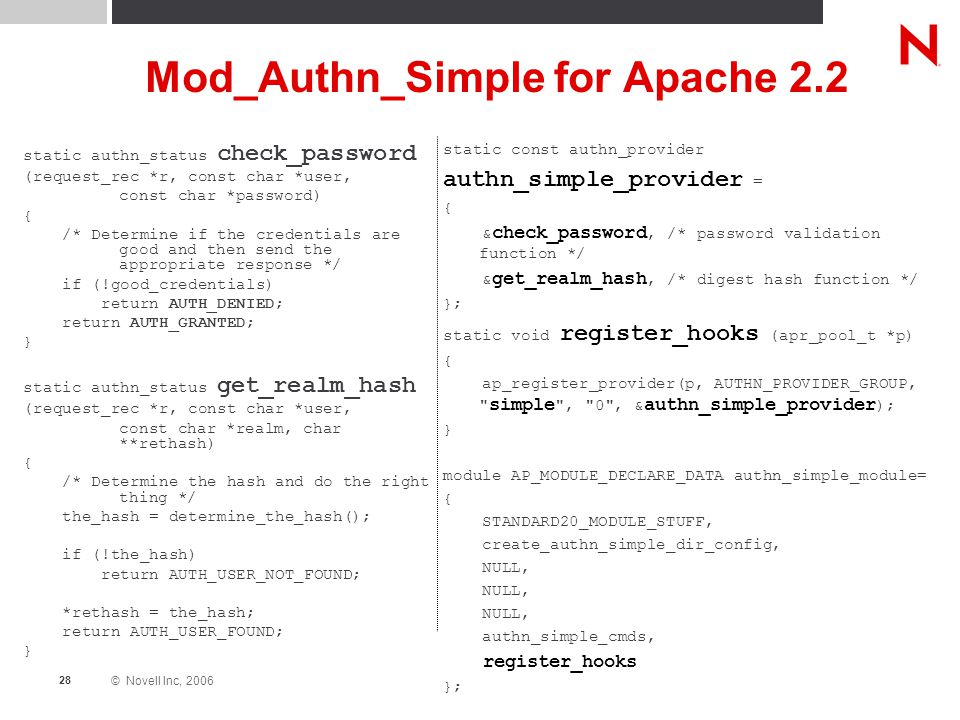 © Novell Inc, 2006 28 Mod_Authn_Simple for Apache 2.2 static authn_status check_password (request_rec *r, const char *user, const char *password) { /* Determine if the credentials are good and then send the appropriate response */ if (!good_credentials) return AUTH_DENIED; return AUTH_GRANTED; } static authn_status get_realm_hash (request_rec *r, const char *user, const char *realm, char **rethash) { /* Determine the hash and do the right thing */ the_hash = determine_the_hash(); if (!the_hash) return AUTH_USER_NOT_FOUND; *rethash = the_hash; return AUTH_USER_FOUND; } static const authn_provider authn_simple_provider = { & check_password, /* password validation function */ & get_realm_hash, /* digest hash function */ }; static void register_hooks (apr_pool_t *p) { ap_register_provider(p, AUTHN_PROVIDER_GROUP, simple , 0 , & authn_simple_provider ); } module AP_MODULE_DECLARE_DATA authn_simple_module= { STANDARD20_MODULE_STUFF, create_authn_simple_dir_config, NULL, authn_simple_cmds, register_hooks };