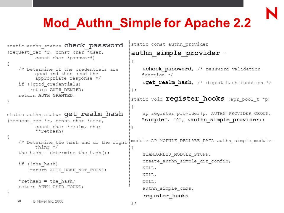 © Novell Inc, 2006 28 Mod_Authn_Simple for Apache 2.2 static authn_status check_password (request_rec *r, const char *user, const char *password) { /*