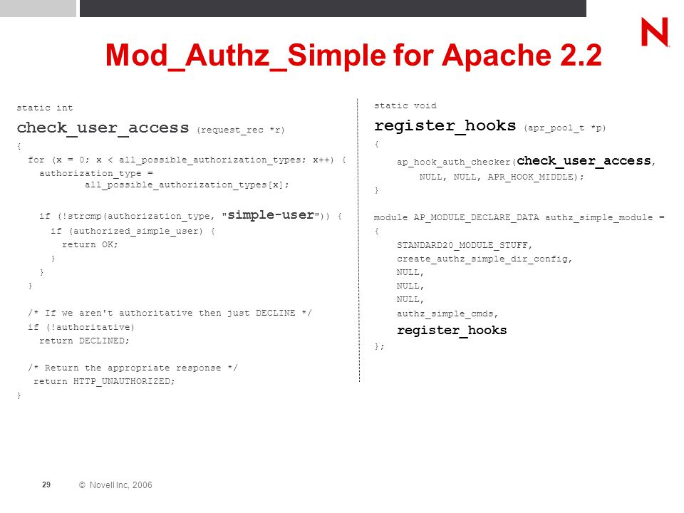 © Novell Inc, 2006 29 Mod_Authz_Simple for Apache 2.2 static int check_user_access (request_rec *r) { for (x = 0; x < all_possible_authorization_types; x++) { authorization_type = all_possible_authorization_types[x]; if (!strcmp(authorization_type, simple-user )) { if (authorized_simple_user) { return OK; } /* If we aren t authoritative then just DECLINE */ if (!authoritative) return DECLINED; /* Return the appropriate response */ return HTTP_UNAUTHORIZED; } static void register_hooks (apr_pool_t *p) { ap_hook_auth_checker( check_user_access, NULL, NULL, APR_HOOK_MIDDLE); } module AP_MODULE_DECLARE_DATA authz_simple_module = { STANDARD20_MODULE_STUFF, create_authz_simple_dir_config, NULL, authz_simple_cmds, register_hooks };