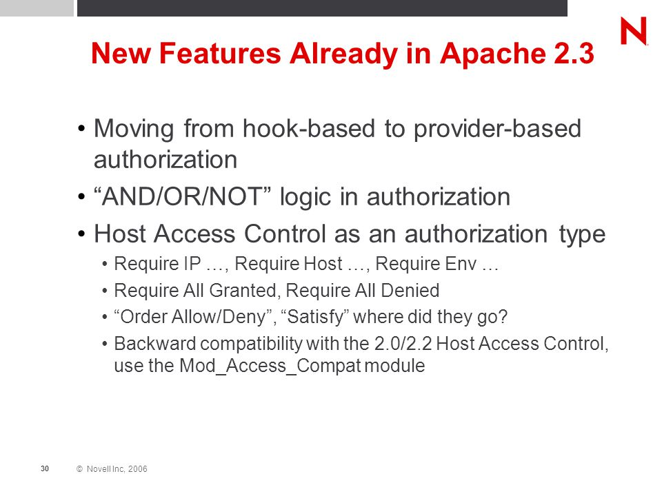 © Novell Inc, 2006 30 New Features Already in Apache 2.3 Moving from hook-based to provider-based authorization AND/OR/NOT logic in authorization Host Access Control as an authorization type Require IP …, Require Host …, Require Env … Require All Granted, Require All Denied Order Allow/Deny , Satisfy where did they go.