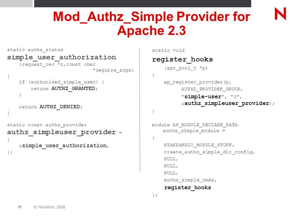 © Novell Inc, 2006 31 Mod_Authz_Simple Provider for Apache 2.3 static authz_status simple_user_authorization (request_rec *r,const char *require_args) { if (authorized_simple_user) { return AUTHZ_GRANTED ; } return AUTHZ_DENIED ; } static const authz_provider authz_simpleuser_provider = { & simple_user_authorization, }; static void register_hooks (apr_pool_t *p) { ap_register_provider(p, AUTHZ_PROVIDER_GROUP, simple-user , 0 , & authz_simpleuser_provider ); } module AP_MODULE_DECLARE_DATA authz_simple_module = { STANDARD20_MODULE_STUFF, create_authz_simple_dir_config, NULL, authz_simple_cmds, register_hooks };