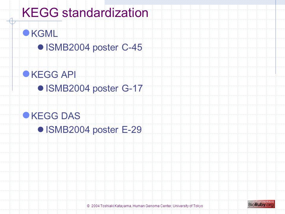 © 2004 Toshiaki Katayama, Human Genome Center, University of Tokyo KEGG standardization KGML ISMB2004 poster C-45 KEGG API ISMB2004 poster G-17 KEGG DAS ISMB2004 poster E-29
