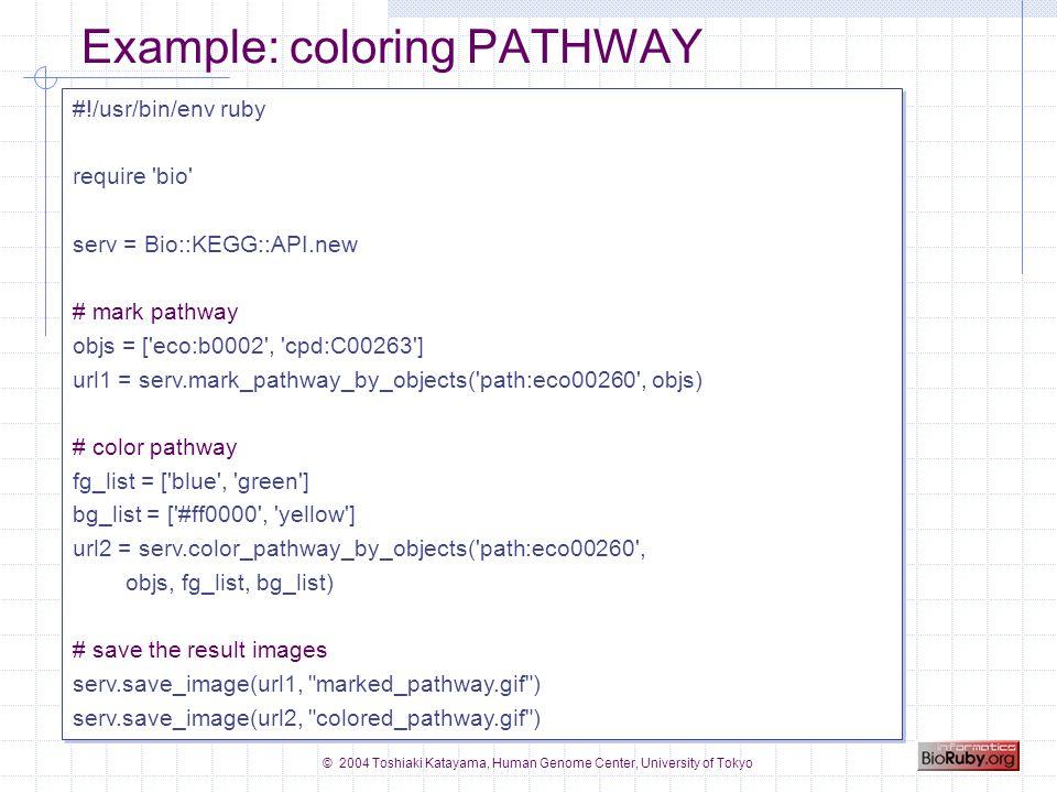 © 2004 Toshiaki Katayama, Human Genome Center, University of Tokyo Example: coloring PATHWAY #!/usr/bin/env ruby require bio serv = Bio::KEGG::API.new # mark pathway objs = [ eco:b0002 , cpd:C00263 ] url1 = serv.mark_pathway_by_objects( path:eco00260 , objs) # color pathway fg_list = [ blue , green ] bg_list = [ #ff0000 , yellow ] url2 = serv.color_pathway_by_objects( path:eco00260 , objs, fg_list, bg_list) # save the result images serv.save_image(url1, marked_pathway.gif ) serv.save_image(url2, colored_pathway.gif ) #!/usr/bin/env ruby require bio serv = Bio::KEGG::API.new # mark pathway objs = [ eco:b0002 , cpd:C00263 ] url1 = serv.mark_pathway_by_objects( path:eco00260 , objs) # color pathway fg_list = [ blue , green ] bg_list = [ #ff0000 , yellow ] url2 = serv.color_pathway_by_objects( path:eco00260 , objs, fg_list, bg_list) # save the result images serv.save_image(url1, marked_pathway.gif ) serv.save_image(url2, colored_pathway.gif )