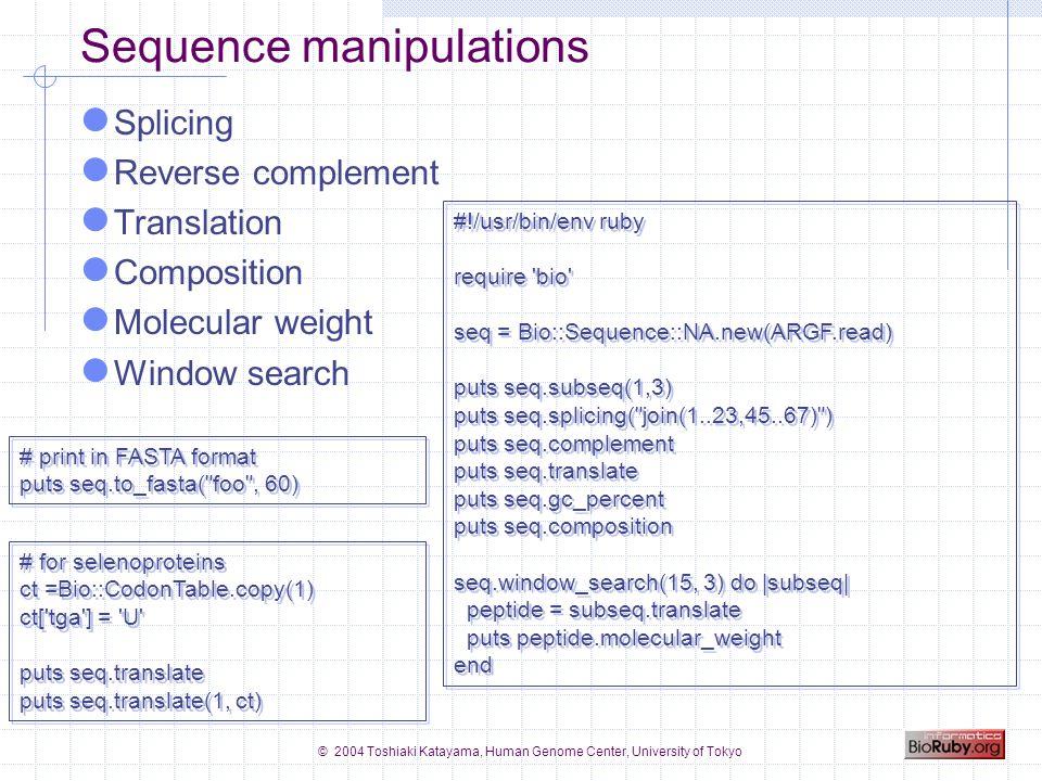 © 2004 Toshiaki Katayama, Human Genome Center, University of Tokyo Entry parsers GenBank, GenPept, RefSeq, DDBJ EMBL, UniProt (TrEMBL, SwissProt) PDB KEGG/GenomeNet GENES, GENOME, ENZYME, COMPOUND, KO, BRITE, CELL, Expression, Keggtab, AAindex GFF GO FANTOM Transfac, Prosite LITDB, MEDLINE NBRF, PIR FASTA format #!/usr/bin/env ruby # Usage: # % auto.rb dbfile require bio Bio::FlatFile.auto(ARGF) do |ff| ff.each do |entry| # do something end #!/usr/bin/env ruby # Usage: # % auto.rb dbfile require bio Bio::FlatFile.auto(ARGF) do |ff| ff.each do |entry| # do something end