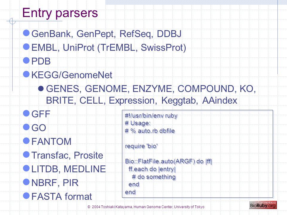 © 2004 Toshiaki Katayama, Human Genome Center, University of Tokyo Example: obtain homologs and motifs by SSDB #!/usr/bin/env ruby require bio serv = Bio::KEGG::API.new homologs = serv.get_all_best_neighbors_by_gene( hsa:7368 ) homologs.each do |hit| gene = hit.genes_id2 if motifs = serv.get_motifs_by_gene(gene, pfam ) motifs.each do |motif| name = motif.motif_id desc = motif.definition puts #{gene}: #{name} #{desc} end #!/usr/bin/env ruby require bio serv = Bio::KEGG::API.new homologs = serv.get_all_best_neighbors_by_gene( hsa:7368 ) homologs.each do |hit| gene = hit.genes_id2 if motifs = serv.get_motifs_by_gene(gene, pfam ) motifs.each do |motif| name = motif.motif_id desc = motif.definition puts #{gene}: #{name} #{desc} end