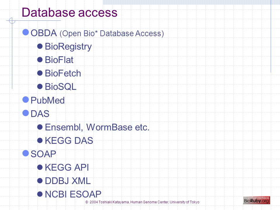 © 2004 Toshiaki Katayama, Human Genome Center, University of Tokyo OBDA configuration ~/.bioinformatics/seqdatabase.ini /etc/bioinformatics/seqdatabase.ini http://www.open-bio.org/registry/seqdatabase.ini VERSION=1.00 [genbank] protcol=flat location=/export/database/ dbname=genbank [swissprot] protocol=biosql location=db.bioruby.org dbname=biosql driver=mysql biodbname=sp [embl] protocol=biofetch location=http://bioruby.org/cgi-bin/biofetch.rb dbname=embl VERSION=1.00 [genbank] protcol=flat location=/export/database/ dbname=genbank [swissprot] protocol=biosql location=db.bioruby.org dbname=biosql driver=mysql biodbname=sp [embl] protocol=biofetch location=http://bioruby.org/cgi-bin/biofetch.rb dbname=embl #!/usr/bin/env ruby require bio reg = Bio::Registry.new sp = reg.get_database( swissprot ) puts sp.get_by_id( CYC_BOVIN ) gb = reg.get_database( genbank ) puts gb.get_by_id( AA2CG ) #!/usr/bin/env ruby require bio reg = Bio::Registry.new sp = reg.get_database( swissprot ) puts sp.get_by_id( CYC_BOVIN ) gb = reg.get_database( genbank ) puts gb.get_by_id( AA2CG )