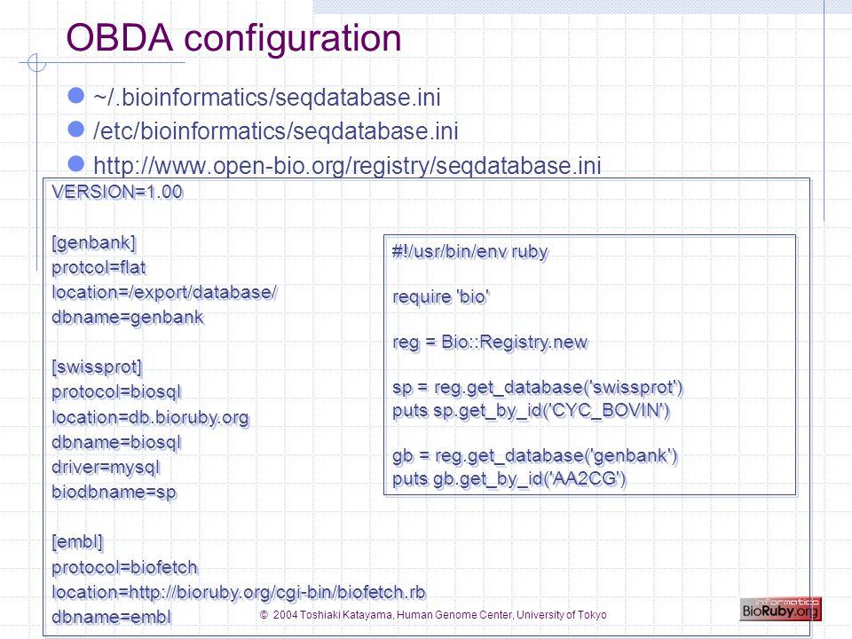 © 2004 Toshiaki Katayama, Human Genome Center, University of Tokyo Example: getting database info/entries #!/usr/bin/env ruby require bio serv = Bio::KEGG::API.new # lists available organisms in KEGG orgs = serv.list_organisms orgs.each do |entry| puts #{entry.entry_id} #{entry.definition} end # lists available pathways in KEGG list = serv.list_pathways( hsa ) list.each do |entry| puts #{entry.entry_id} #{entry.definition} end # getting EMBL entry puts serv.bget( embl:BUM ) # getting entries from KEGG GENES puts serv.bget( hsa:7368 hsa:7369 ) #!/usr/bin/env ruby require bio serv = Bio::KEGG::API.new # lists available organisms in KEGG orgs = serv.list_organisms orgs.each do |entry| puts #{entry.entry_id} #{entry.definition} end # lists available pathways in KEGG list = serv.list_pathways( hsa ) list.each do |entry| puts #{entry.entry_id} #{entry.definition} end # getting EMBL entry puts serv.bget( embl:BUM ) # getting entries from KEGG GENES puts serv.bget( hsa:7368 hsa:7369 )