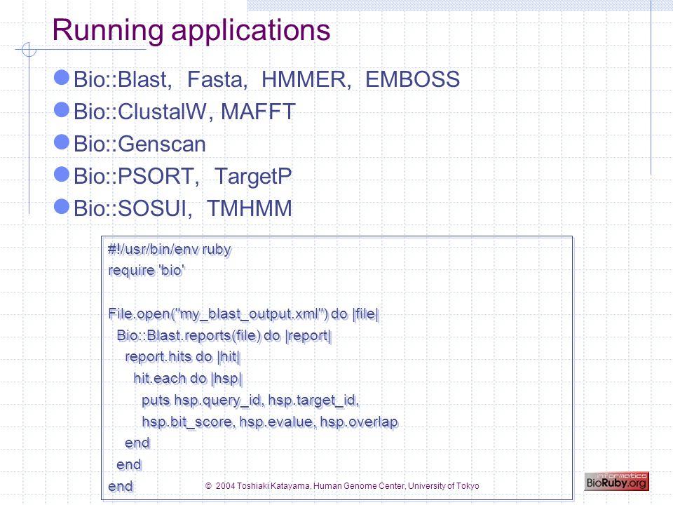 © 2004 Toshiaki Katayama, Human Genome Center, University of Tokyo Running applications Bio::Blast, Fasta, HMMER, EMBOSS Bio::ClustalW, MAFFT Bio::Genscan Bio::PSORT, TargetP Bio::SOSUI, TMHMM #!/usr/bin/env ruby require bio File.open( my_blast_output.xml ) do |file| Bio::Blast.reports(file) do |report| report.hits do |hit| hit.each do |hsp| puts hsp.query_id, hsp.target_id, hsp.bit_score, hsp.evalue, hsp.overlap end #!/usr/bin/env ruby require bio File.open( my_blast_output.xml ) do |file| Bio::Blast.reports(file) do |report| report.hits do |hit| hit.each do |hsp| puts hsp.query_id, hsp.target_id, hsp.bit_score, hsp.evalue, hsp.overlap end
