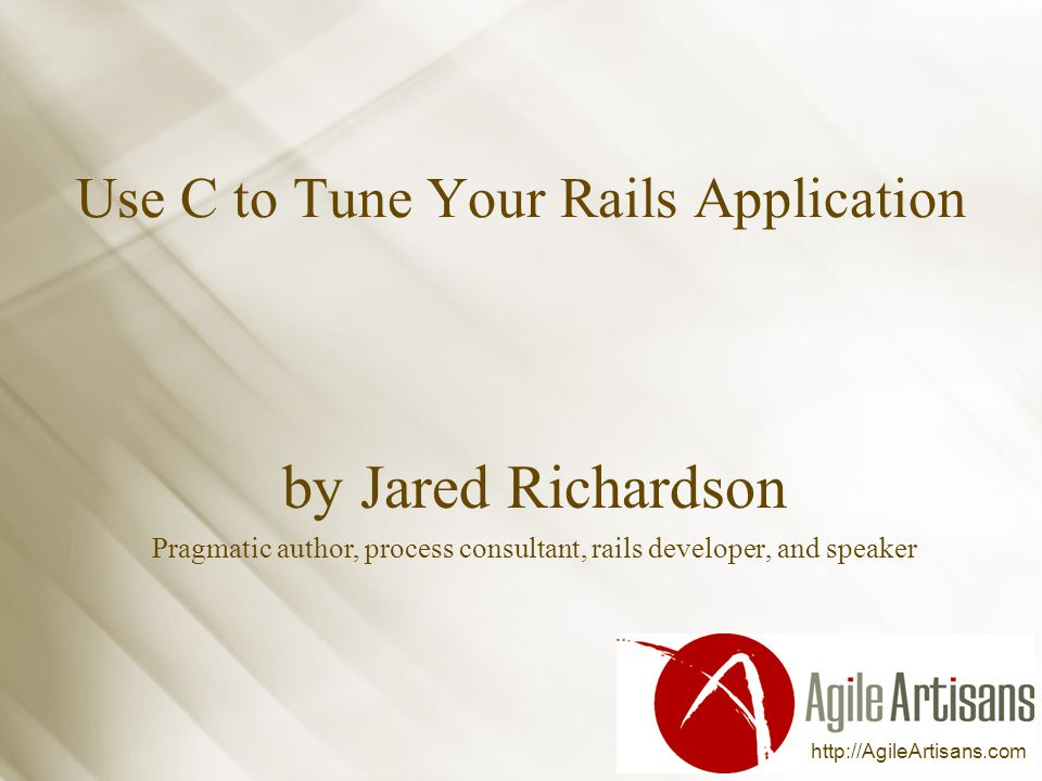 http://AgileArtisans.com Use C to Tune Your Rails Application by Jared Richardson Pragmatic author, process consultant, rails developer, and speaker