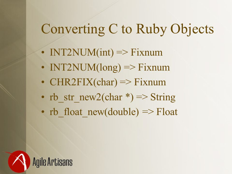 Converting C to Ruby Objects INT2NUM(int) => Fixnum INT2NUM(long) => Fixnum CHR2FIX(char) => Fixnum rb_str_new2(char *) => String rb_float_new(double) => Float