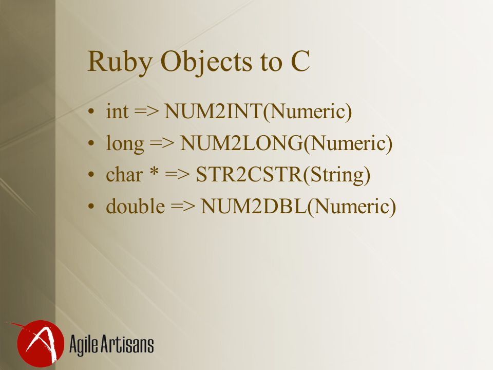 Ruby Objects to C int => NUM2INT(Numeric) long => NUM2LONG(Numeric) char * => STR2CSTR(String) double => NUM2DBL(Numeric)