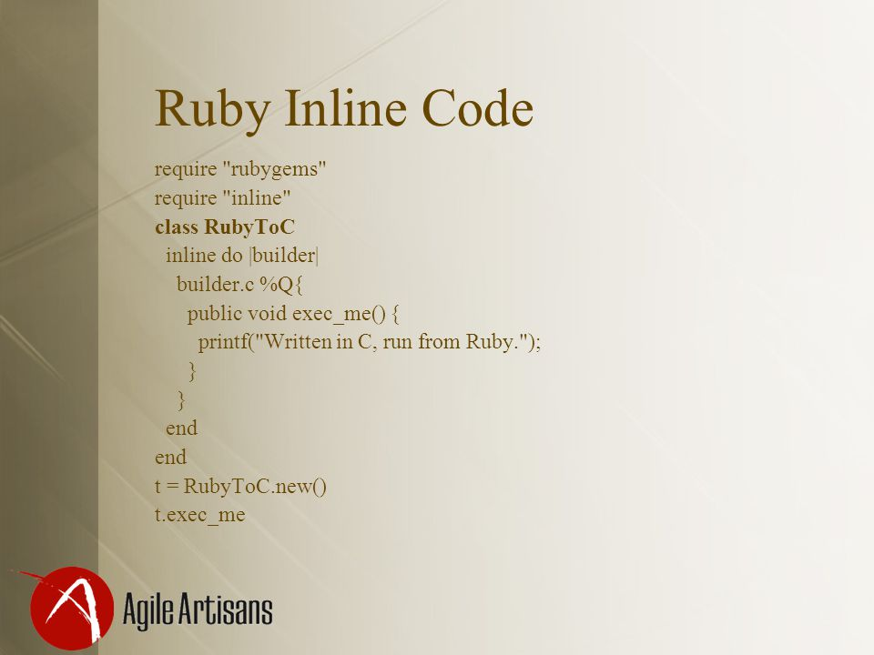 Ruby Inline Code require rubygems require inline class RubyToC inline do |builder| builder.c %Q{ public void exec_me() { printf( Written in C, run from Ruby. ); } } end t = RubyToC.new() t.exec_me