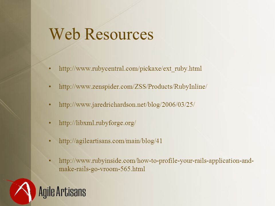 Web Resources http://www.rubycentral.com/pickaxe/ext_ruby.html http://www.zenspider.com/ZSS/Products/RubyInline/ http://www.jaredrichardson.net/blog/2006/03/25/ http://libxml.rubyforge.org/ http://agileartisans.com/main/blog/41 http://www.rubyinside.com/how-to-profile-your-rails-application-and- make-rails-go-vroom-565.html