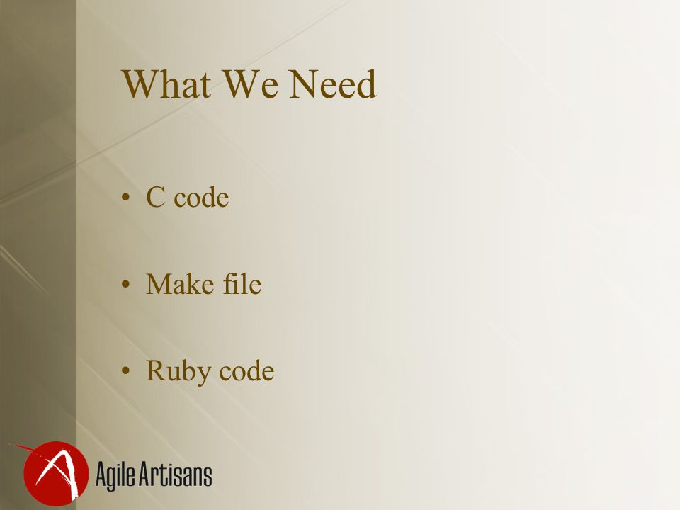 What We Need C code Make file Ruby code