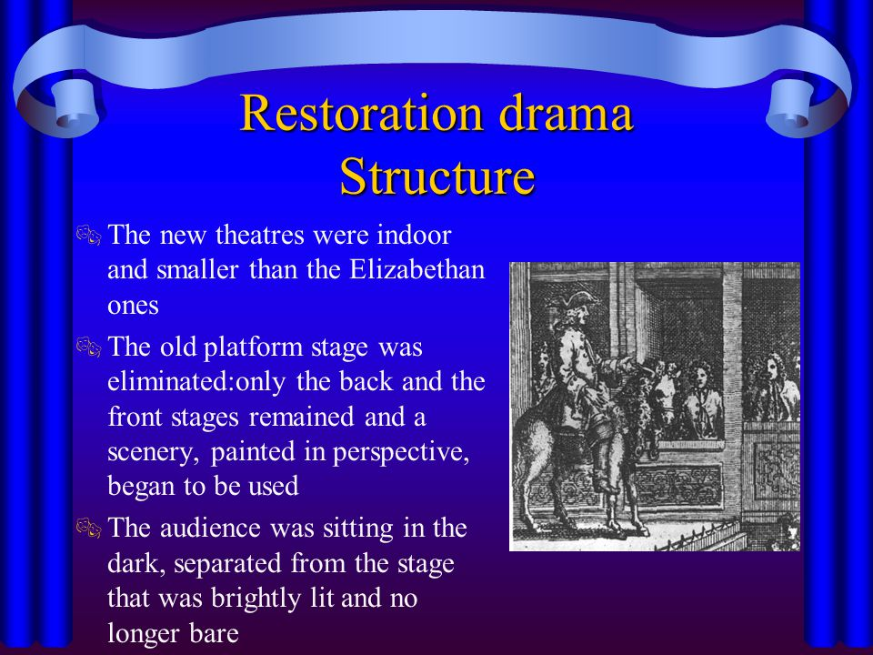 Restoration drama Themes  Drama included three main genres: heroic play, tragedy and comedy and turned to France (style) and Spain (plot) for inspiration; nevertheless it was able to preserve a national character  The best expression of the new spirit of the time, however, was comedy: people went to the theatre mainly to be amused; they wanted humour, sex, wit and elegance  Marriage was one of the main ingredients for creating intrigue, piquant situation or simply a conventional happy ending to the play