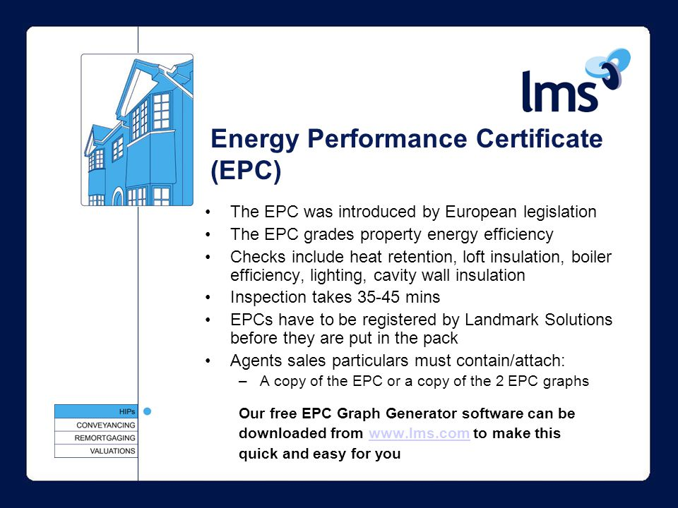 Energy Performance Certificate (EPC) The EPC was introduced by European legislation The EPC grades property energy efficiency Checks include heat retention, loft insulation, boiler efficiency, lighting, cavity wall insulation Inspection takes 35-45 mins EPCs have to be registered by Landmark Solutions before they are put in the pack Agents sales particulars must contain/attach: –A copy of the EPC or a copy of the 2 EPC graphs Our free EPC Graph Generator software can be downloaded from www.lms.com to make thiswww.lms.com quick and easy for you