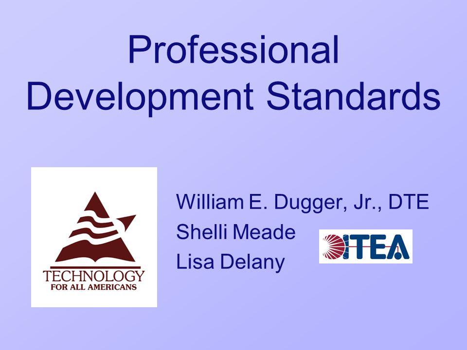 Professional Development Standards William E. Dugger, Jr., DTE Shelli Meade Lisa Delany