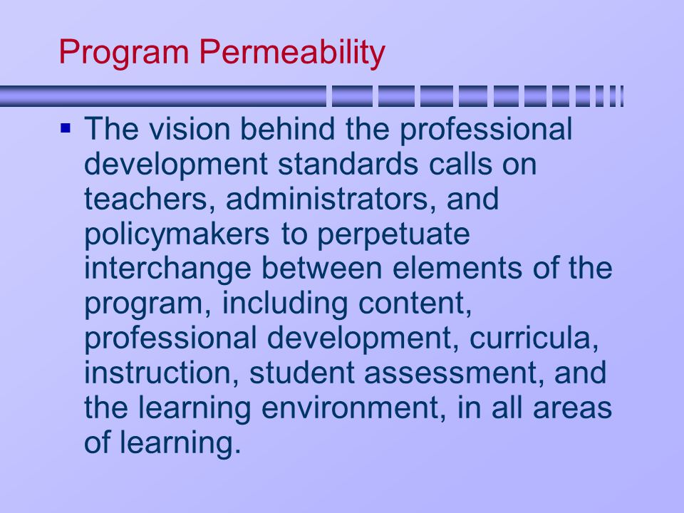 Program Permeability  The vision behind the professional development standards calls on teachers, administrators, and policymakers to perpetuate interchange between elements of the program, including content, professional development, curricula, instruction, student assessment, and the learning environment, in all areas of learning.