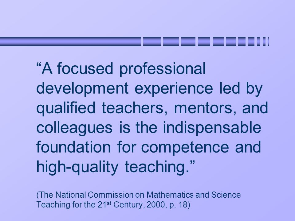 A focused professional development experience led by qualified teachers, mentors, and colleagues is the indispensable foundation for competence and high-quality teaching. (The National Commission on Mathematics and Science Teaching for the 21 st Century, 2000, p.