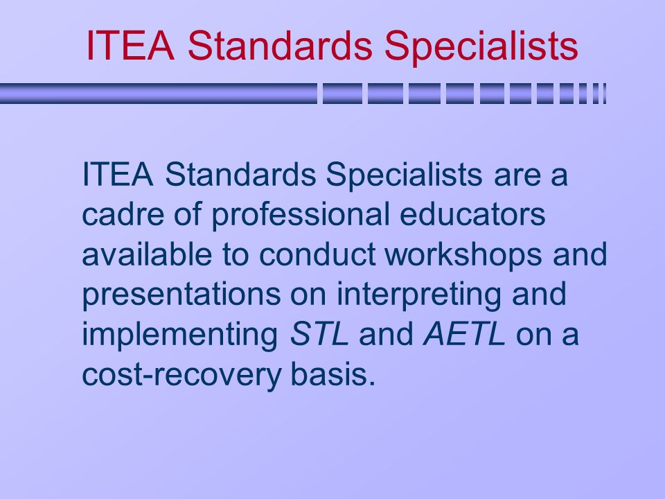 ITEA Standards Specialists ITEA Standards Specialists are a cadre of professional educators available to conduct workshops and presentations on interpreting and implementing STL and AETL on a cost-recovery basis.