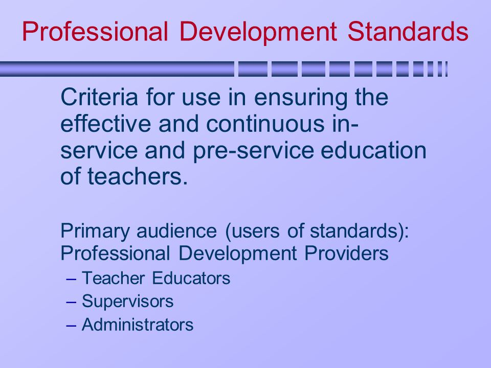 Professional Development Standards Criteria for use in ensuring the effective and continuous in- service and pre-service education of teachers.