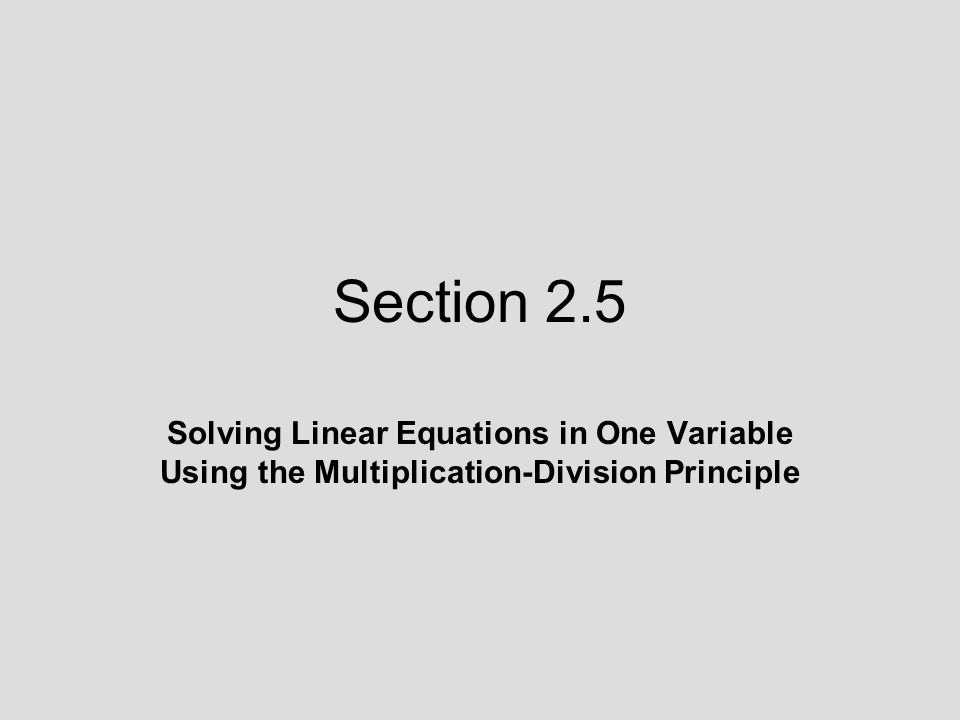 2.5 Lecture Guide: Solving Linear Equations in One Variable Using the Multiplication-Division Principle Objective: Solve linear equations in one variable using the multiplication-division principle.