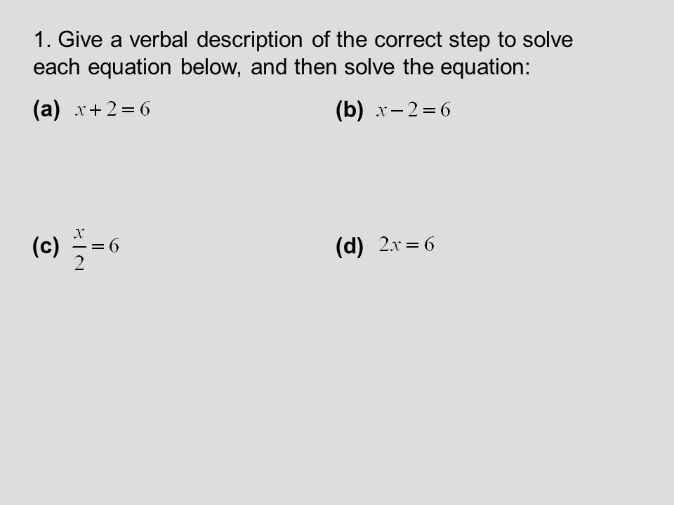 1. Give a verbal description of the correct step to solve each equation below, and then solve the equation: (a) (b) (c) (d)