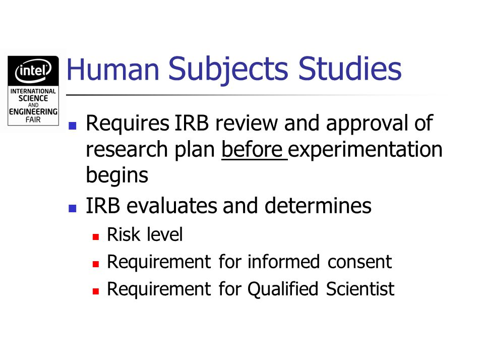 Human Subjects Studies Requires IRB review and approval of research plan before experimentation begins IRB evaluates and determines Risk level Require