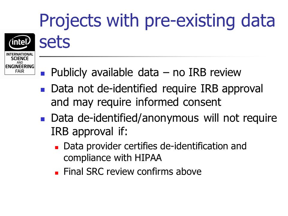 Projects with pre-existing data sets Publicly available data – no IRB review Data not de-identified require IRB approval and may require informed cons