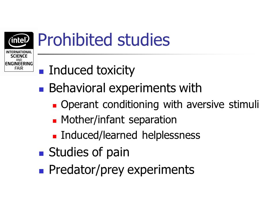Prohibited studies Induced toxicity Behavioral experiments with Operant conditioning with aversive stimuli Mother/infant separation Induced/learned he