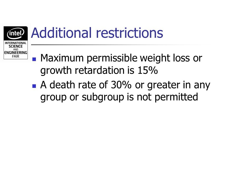 Additional restrictions Maximum permissible weight loss or growth retardation is 15% A death rate of 30% or greater in any group or subgroup is not pe