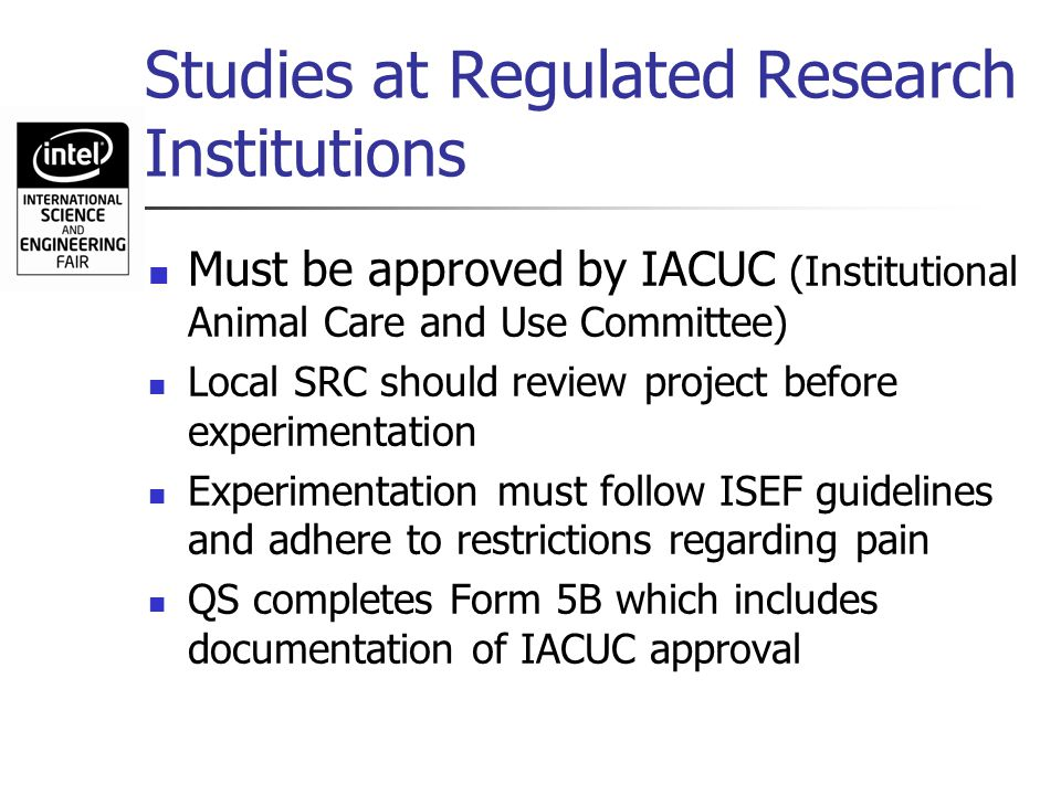 Studies at Regulated Research Institutions Must be approved by IACUC (Institutional Animal Care and Use Committee) Local SRC should review project bef