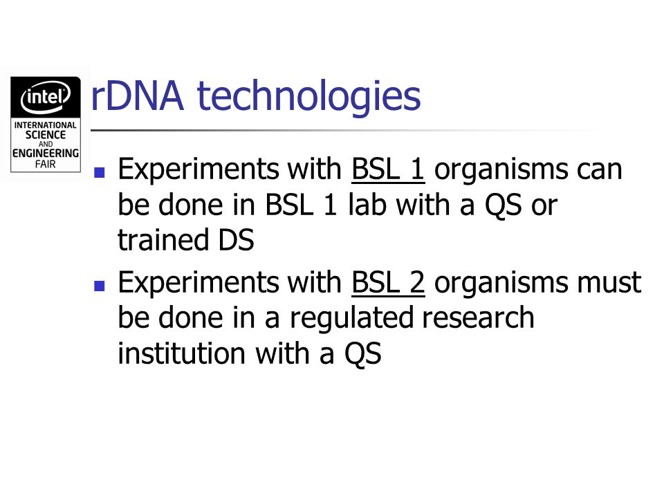 rDNA technologies Experiments with BSL 1 organisms can be done in BSL 1 lab with a QS or trained DS Experiments with BSL 2 organisms must be done in a
