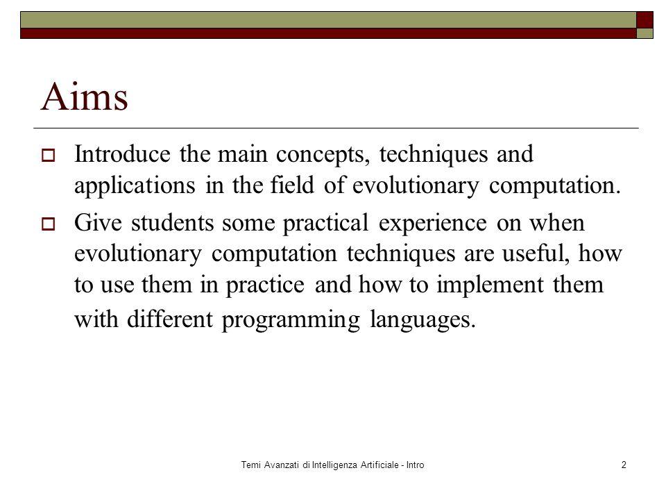 Temi Avanzati di Intelligenza Artificiale - Intro2 Aims  Introduce the main concepts, techniques and applications in the field of evolutionary computation.