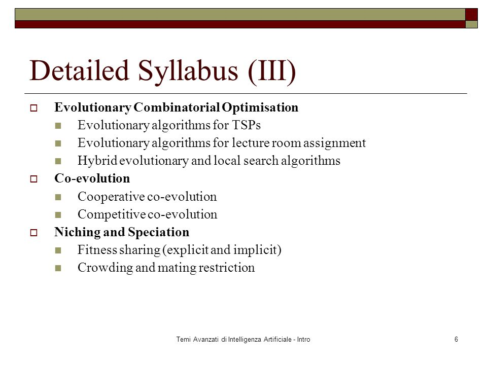 Temi Avanzati di Intelligenza Artificiale - Intro6 Detailed Syllabus (III)  Evolutionary Combinatorial Optimisation Evolutionary algorithms for TSPs Evolutionary algorithms for lecture room assignment Hybrid evolutionary and local search algorithms  Co-evolution Cooperative co-evolution Competitive co-evolution  Niching and Speciation Fitness sharing (explicit and implicit) Crowding and mating restriction