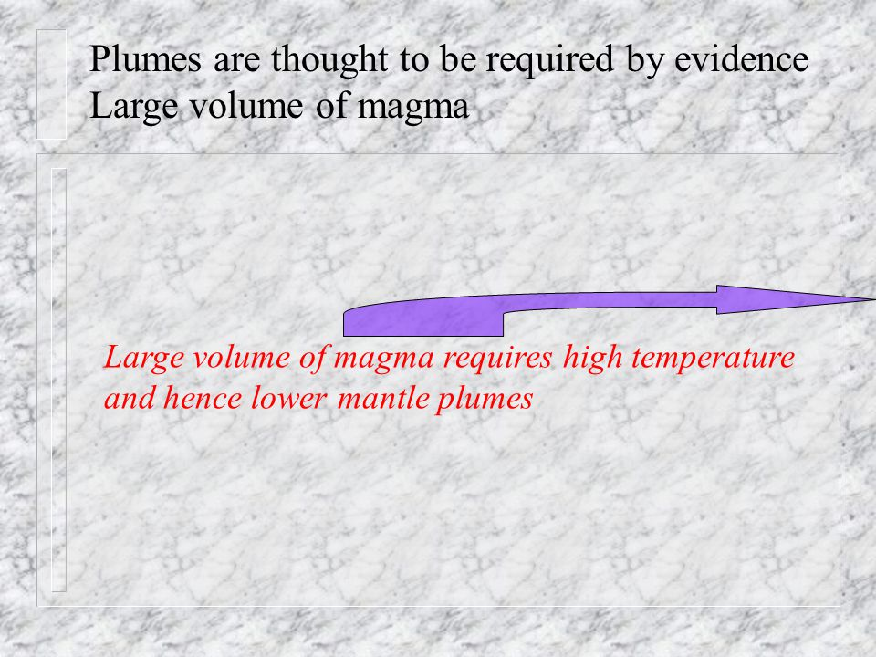 Plumes are thought to be required by evidence Large volume of magma Large volume of magma requires high temperature and hence lower mantle plumes