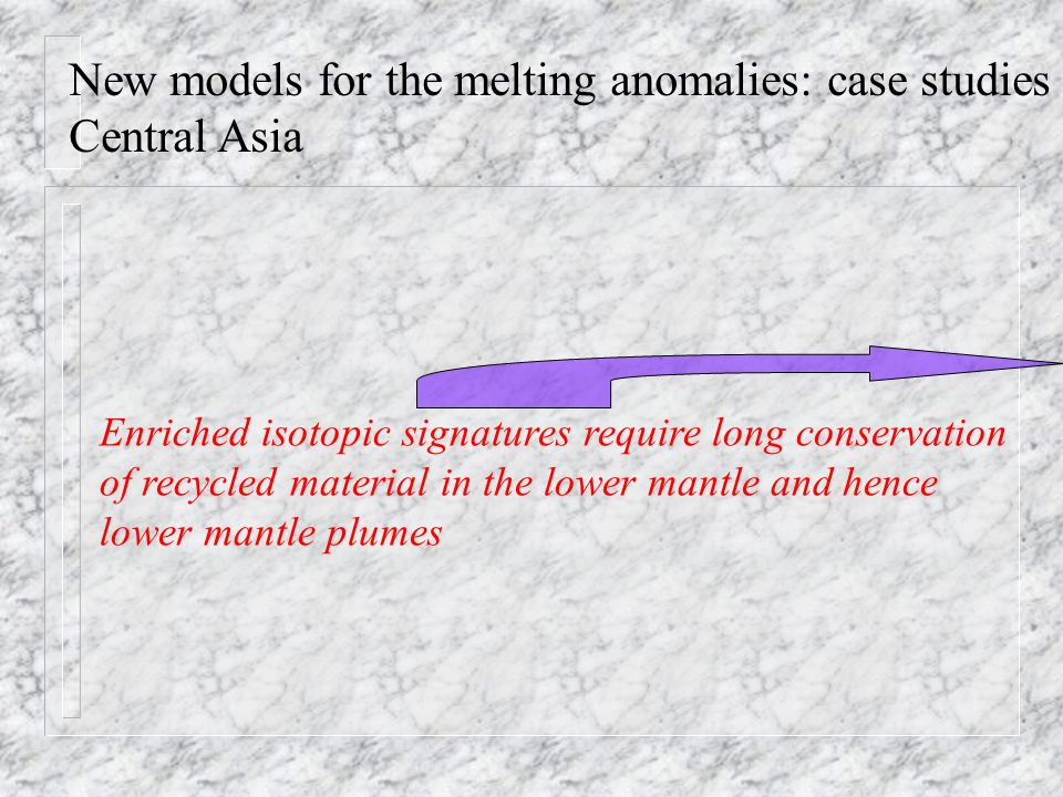 New models for the melting anomalies: case studies Central Asia Enriched isotopic signatures require long conservation of recycled material in the lower mantle and hence lower mantle plumes