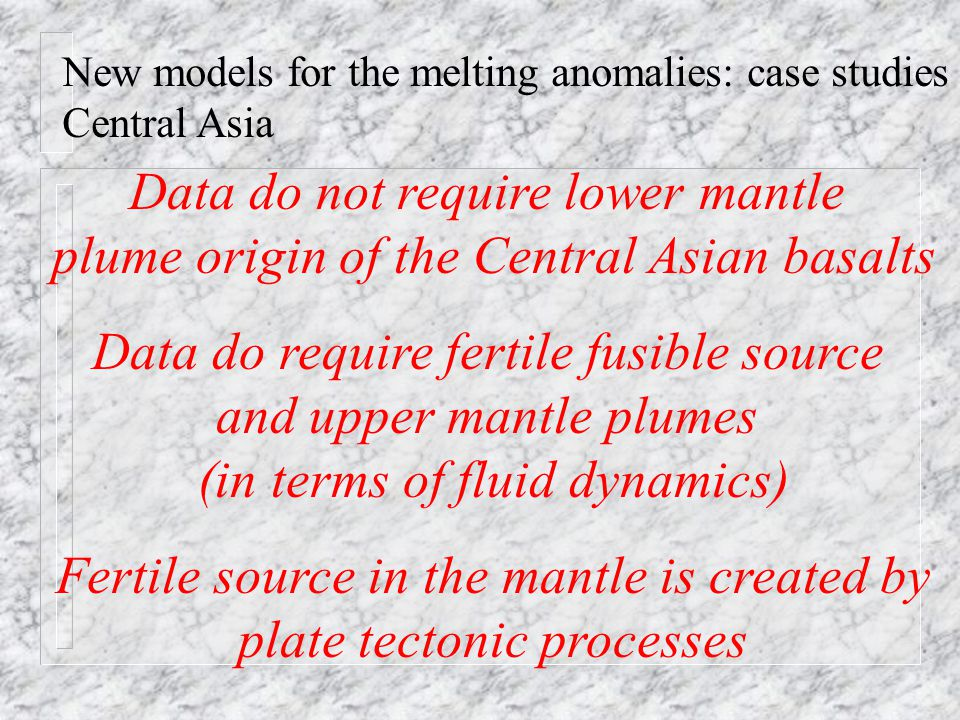 New models for the melting anomalies: case studies Central Asia Data do not require lower mantle plume origin of the Central Asian basalts Data do require fertile fusible source and upper mantle plumes (in terms of fluid dynamics) Fertile source in the mantle is created by plate tectonic processes
