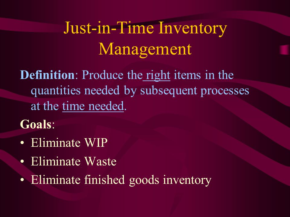 Just-in-Time Inventory Management Definition: Produce the right items in the quantities needed by subsequent processes at the time needed.