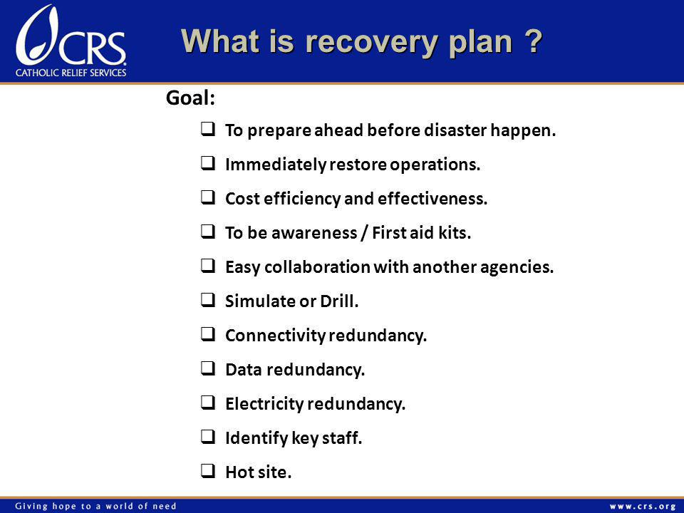 Goal:  To prepare ahead before disaster happen.  Immediately restore operations.