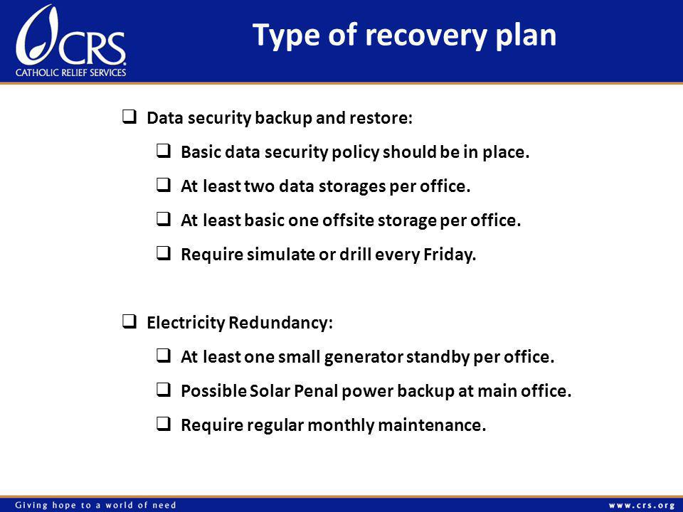 Type of recovery plan  Data security backup and restore:  Basic data security policy should be in place.